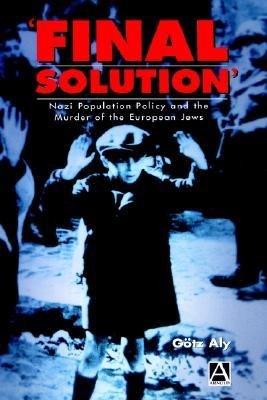Final Solution: Nazi Population Policy and the Murder of the European Jew  by  Götz Aly