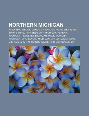 Northern Michigan: Mackinac Bridge, Lake Michigan, Michigan Shore-To-Shore Trail, Traverse City, Michigan, Alpena, Michigan, Petoskey, Mi  by  Source Wikipedia
