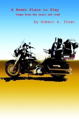A Sweet Place to Play: Poems from the Heart and Road Robert A. Frost
