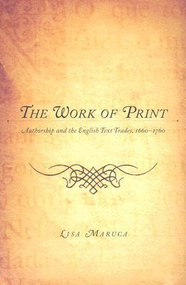 The Work of Print: Authorship and the English Text Trades, 1660-1760  by  Lisa M. Maruca