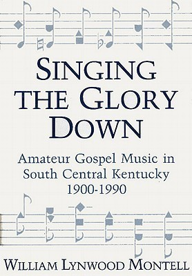 Singing the Glory Down: Amateur Gospel Music in South Central Kentucky, 1900-1990 William Lynwood Montell