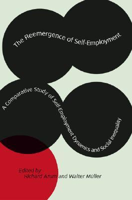 The Reemergence of Self-Employment: A Comparative Study of Self-Employment Dynamics and Social Inequality  by  Richard Arum