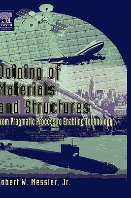 Joining of Materials and Structures: From Pragmatic Process to Enabling Technology  by  Robert W. Messler Jr.