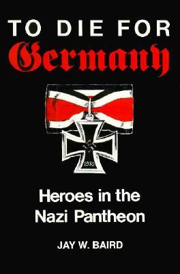 To Die for Germany: Heroes in the Nazi Pantheon  by  Jay W. Baird