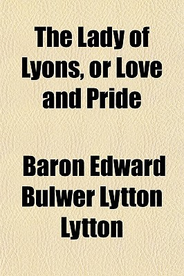 The Lady of Lyons, or Love and Pride  by  Edward Bulwer-Lytton