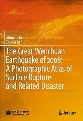 The Great Wenchuan Earthquake of 2008: A Photographic Atlas of Surface Rupture and Related Disaster Aiming Lin