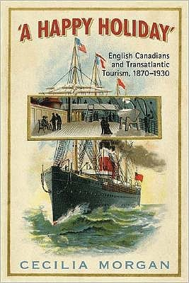 A Happy Holiday: English Canadians and Transatlantic Tourism, 1870-1930 Cecilia Morgan
