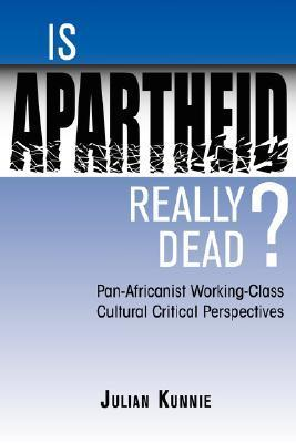 Is Apartheid Really Dead? Pan Africanist Working Class Cultural Critical Perspectives  by  Julian Kunnie