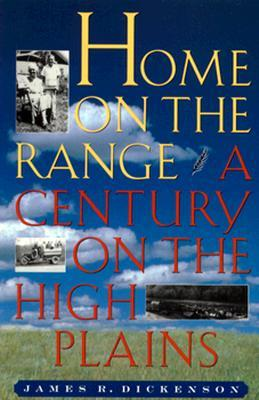 Home on the Range: A Century on the High Plains James R. Dickenson