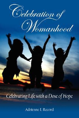 Celebration of Womanhood: Celebrating Life with a Dose of Hope  by  Adrienne L. Record