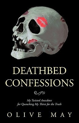 Deathbed Confessions: My Twisted Anecdotes for Quenching My Thirst for the Truth  by  Olive May
