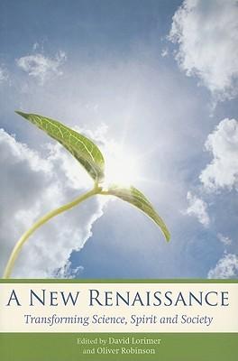 A New Renaissance: Transforming Science, Spirit, and Society  by  David Lorimer