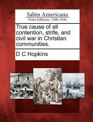 True Cause of All Contention, Strife, and Civil War in Christian Communities. D.C. Hopkins