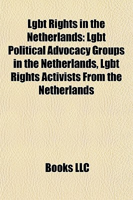 Lgbt Rights in the Netherlands: Lgbt Political Advocacy Groups in the Netherlands, Lgbt Rights Activists From the Netherlands Books LLC