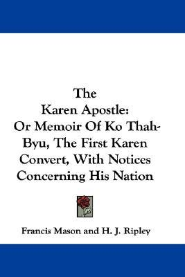 The Karen Apostle: Or Memoir Of Ko Thah Byu, The First Karen Convert, With Notices Concerning His Nation Francis Mason