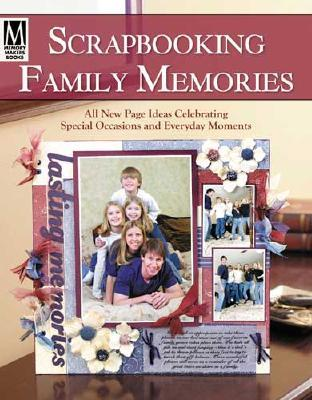 Scrapbooking Family Memories: All New Page Ideas Celebrating Special Occasions and Everyday Moments  by  Memory Makers Books