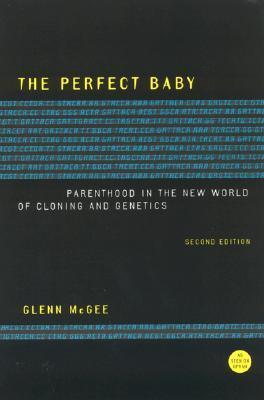 The Perfect Baby: Parenthood in the New World of Cloning and Genetics Glenn McGee