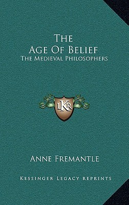 The Age of Belief: The Medieval Philosophers Anne Fremantle
