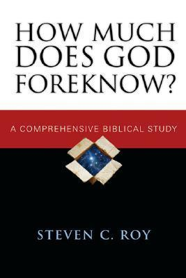 How Much Does God Foreknow?: A Comprehensive Biblical Study Steven C. Roy