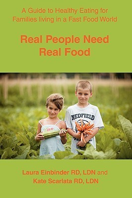 Real People Need Real Food: A Guide to Healthy Eating for Families Living in a Fast Food World  by  Laura H. Einbinder
