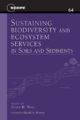 Sustaining Biodiversity and Ecosystem Services in Soils and Sediments (Scientific Committee on Problems of the Environment (SCOPE) Series) Diana H. Wall
