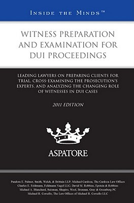 Witness Preparation and Examination for DUI Proceedings: Leading Lawyers on Preparing Clients for Trial, Cross-Examining the Prosecutions Experts, and Analyzing the Changing Role of Witnesses in DUI Cases  by  Pandora E. Palmer