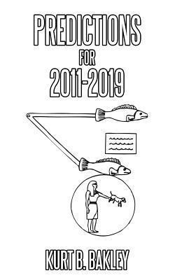 Predictions for 2011-2019  by  Kurt B. Bakley