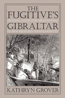 Fugitives Gibraltar: Escaping Slaves and Abolitionism in New Bedford, Massachusetts Kathryn Grover
