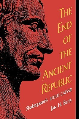 The End of the Ancient Republic: Shakespeares Julius Caesar Jan H. Blits