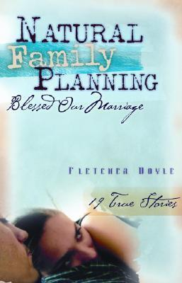 Natural Family Planning Blessed Our Marriage: 19 True Stories Fletcher Doyle