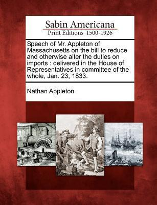 Speech of Mr. Appleton of Massachusetts on the Bill to Reduce and Otherwise Alter the Duties on Imports: Delivered in the House of Representatives in Committee of the Whole, Jan. 23, 1833. Nathan Appleton