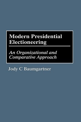 Modern Presidential Electioneering: An Organizational and Comparative Approach Jody C. Baumgartner