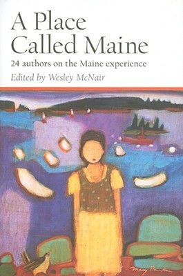 A Place Called Maine: 24 Authors on the Maine Experience  by  Wesley McNair