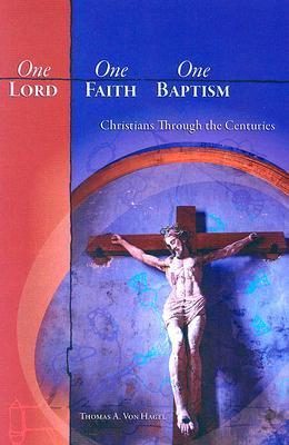 One Lord, One Faith, One Baptism: Christians Through the Centuries  by  Thomas A. Von Hagel