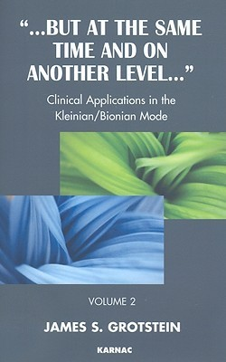 But at the Same Time and On Another Level: Volume 2: Clinical Applications in the Kleinian/Bionian Mode James S. Grotstein