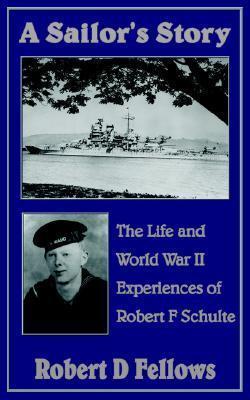 A Sailors Story: The Life and World War II Experiences of Robert F Schulte  by  Robert D. Fellows