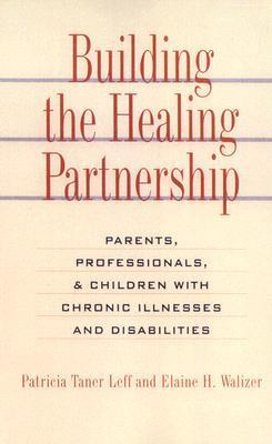 Building the Healing Partnership: Parents, Professionals, and Children with Chronic Illnesses and Disabilities Patricia Tanen-Leff