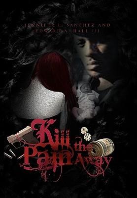 Kill the Pain Away  by  Jennifer L. Sanchez and Edward a. Hall,