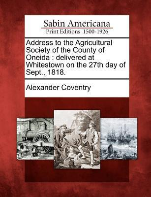 Address to the Agricultural Society of the County of Oneida: Delivered at Whitestown on the 27th Day of Sept., 1818.  by  Alexander Coventry
