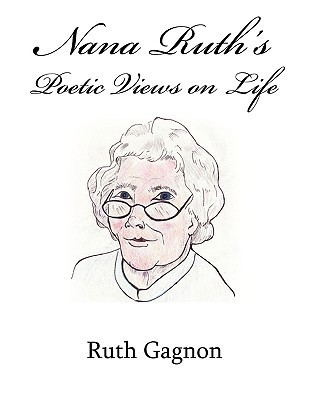 Nana Ruths Poetic Views on Life  by  Ruth Gagnon