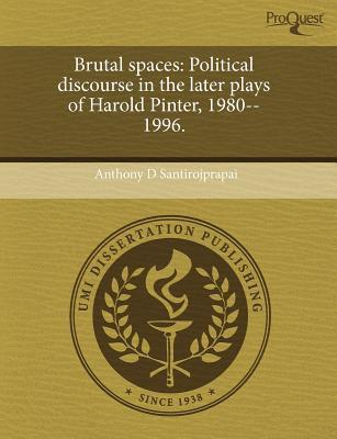 Brutal Spaces: Political Discourse in the Later Plays of Harold Pinter  by  Anthony D. Santirojprapai