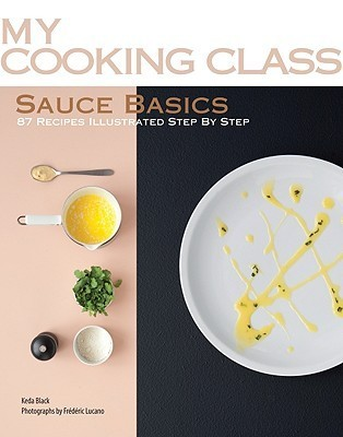 Sauce Basics: 87 Recipes Illustrated Step  by  Step by Keda Black