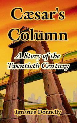 Caesars Column: A Story Of The Twentieth Century  by  Ignatius L. Donnelly