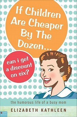 If Children Are Cheaper the Dozen... Can I Get a Discount on Six?: The Humorous Life of a Busy Mom by Elizabeth Kathleen