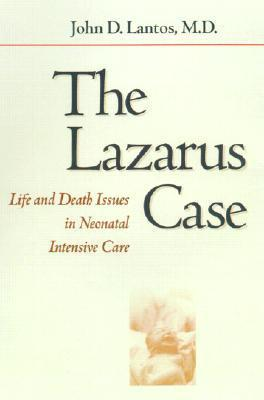 The Lazarus Case: Life-and-Death Issues in Neonatal Intensive Care  by  John D. Lantos