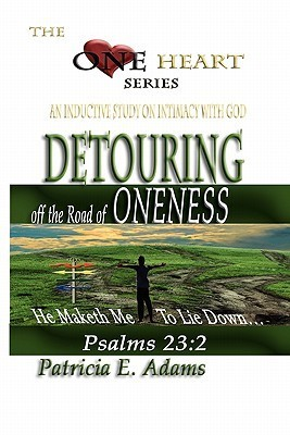 Detouring Off the Road of Oneness: From My Original Position of Oneness and Intimacy with God Patricia E. Adams