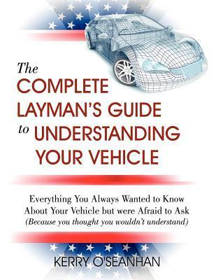 A Complete Laymans Guide to Understanding Your Vehicle  by  Kerry OSeanhan