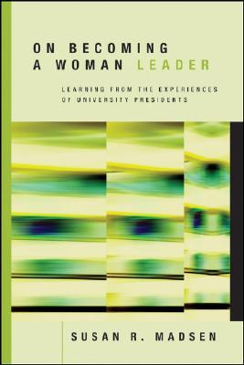 On Becoming a Woman Leader: Learning from the Experiences of University Presidents  by  Susan R. Madsen