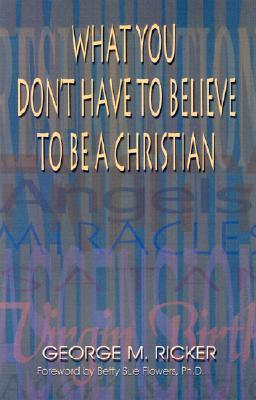 What You Dont Have to Believe to Be a Christian  by  George M. Ricker