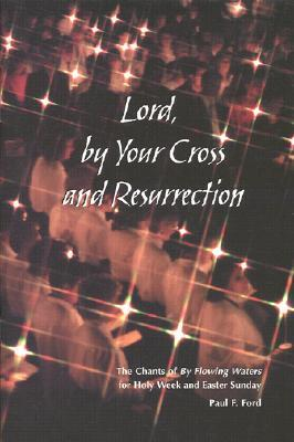 Lord,  by  Your Cross and Resurrection: The Chants of by Flowing Waters for Holy Week and Easter Sunday by Paul F. Ford